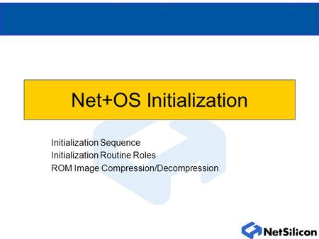 Net+OS Initialization Initialization Sequence Initialization Routine Roles ROM Image Compression/Decompression.