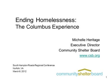 Ending Homelessness: The Columbus Experience Michelle Heritage Executive Director Community Shelter Board www.csb.org South Hampton Roads Regional Conference.