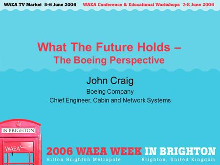 1 What The Future Holds – The Boeing Perspective John Craig Boeing Company Chief Engineer, Cabin and Network Systems.