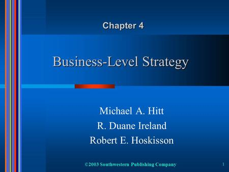 ©2003 Southwestern Publishing Company 1 Business-Level Strategy Michael A. Hitt R. Duane Ireland Robert E. Hoskisson Chapter 4.