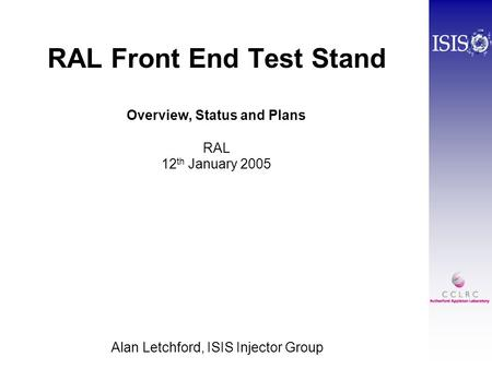 RAL Front End Test Stand Overview, Status and Plans RAL 12 th January 2005 Alan Letchford, ISIS Injector Group.