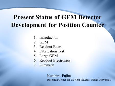 Present Status of GEM Detector Development for Position Counter 1.Introduction 2.GEM 3.Readout Board 4.Fabrication Test 5.Large GEM 6.Readout Electronics.