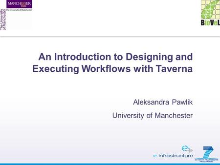 An Introduction to Designing and Executing Workflows with Taverna Aleksandra Pawlik University of Manchester.