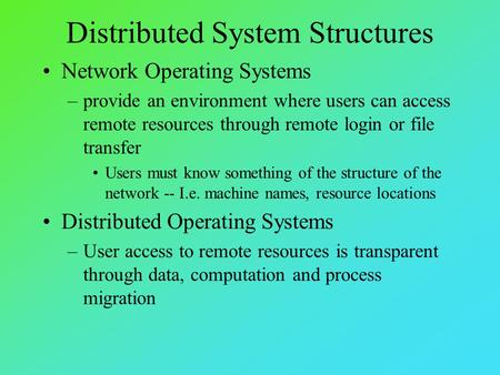 Distributed System Structures Network Operating Systems –provide an environment where users can access remote resources through remote login or file transfer.