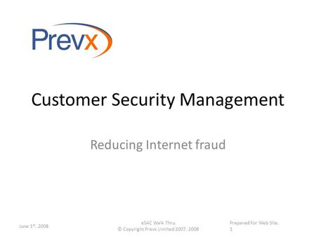 Supplied on \web site. on January 10 th, 2008 Customer Security Management Reducing Internet fraud June 1 st, 2008 eSAC Walk Thru © Copyright Prevx Limited.