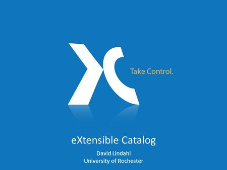 EXtensible Catalog David Lindahl University of Rochester.