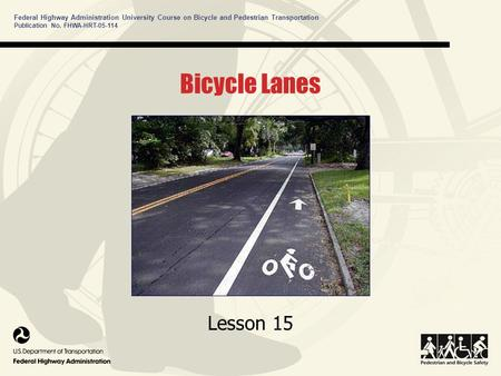 Federal Highway Administration University Course on Bicycle and Pedestrian Transportation Lesson 15 Publication No. FHWA-HRT-05-114 Bicycle Lanes.