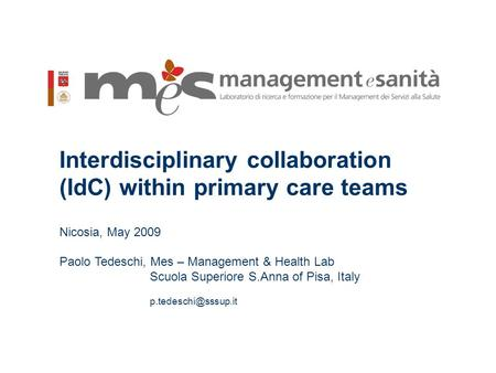 1 Interdisciplinary collaboration (IdC) within primary care teams Nicosia, May 2009 Paolo Tedeschi, Mes – Management & Health Lab Scuola Superiore S.Anna.