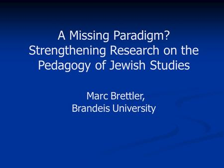 A Missing Paradigm? Strengthening Research on the Pedagogy of Jewish Studies Marc Brettler, Brandeis University.
