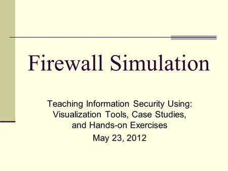 Firewall Simulation Teaching Information Security Using: Visualization Tools, Case Studies, and Hands-on Exercises May 23, 2012.