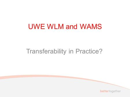UWE WLM and WAMS Transferability in Practice?. Key aspects of transferability Capability: ensuring the potential transferability of the model and system.