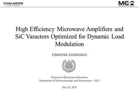 High Efficiency Microwave Amplifiers and SiC Varactors Optimized for Dynamic Load Modulation C HRISTER A NDERSSON Microwave Electronics Laboratory Department.