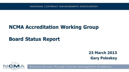 NCMA Accreditation Working Group Board Status Report 23 March 2013 Gary Poleskey.