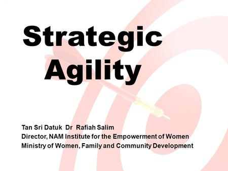 Strategic Agility Tan Sri Datuk Dr Rafiah Salim Director, NAM Institute for the Empowerment of Women Ministry of Women, Family and Community Development.