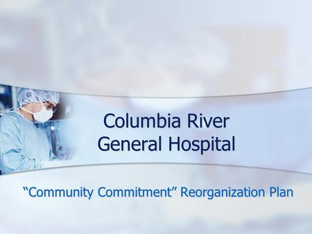 "Columbia River General Hospital ""Community Commitment"" Reorganization Plan."