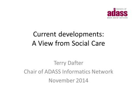 Current developments: A View from Social Care Terry Dafter Chair of ADASS Informatics Network November 2014.
