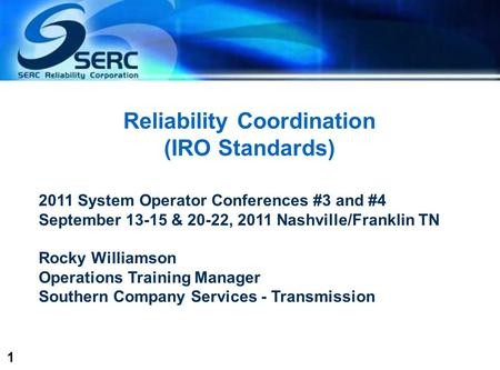 1 Reliability Coordination (IRO Standards) 2011 System Operator Conferences #3 and #4 September 13-15 & 20-22, 2011 Nashville/Franklin TN Rocky Williamson.