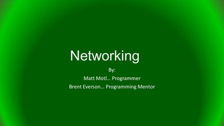 Networking By: Matt Motl… Programmer Brent Everson… Programming Mentor.