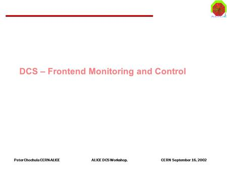 Peter Chochula CERN-ALICE ALICE DCS Workshop, CERN September 16, 2002 DCS – Frontend Monitoring and Control.