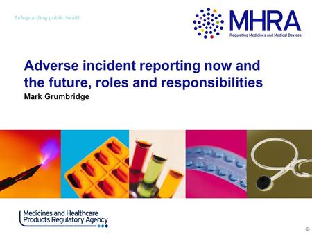 © Safeguarding public health Adverse incident reporting now and the future, roles and responsibilities Mark Grumbridge.