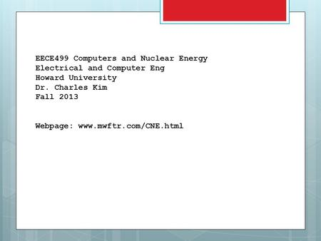 EECE499 Computers and Nuclear Energy Electrical and Computer Eng Howard University Dr. Charles Kim Fall 2013 Webpage: www.mwftr.com/CNE.html.