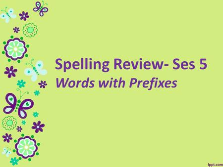 Spelling Review- Ses 5 Words with Prefixes. 1.unavailable 2.unavoidable 3.unload 4.untidy 5.reappear 6.rearrange 7.impossible 8. implausible 9. immeasurable.