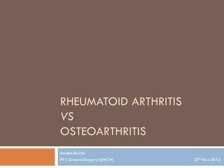 RHEUMATOID ARTHRITIS VS OSTEOARTHRITIS Anusha Reddy FY1 General Surgery (UHCW) 25 th Nov 2013.