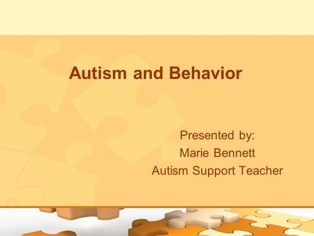 Autism and Behavior Presented by: Marie Bennett Autism Support Teacher.