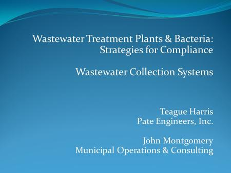 Wastewater Treatment Plants & Bacteria: Strategies for Compliance Wastewater Collection Systems Teague Harris Pate Engineers, Inc. John Montgomery Municipal.