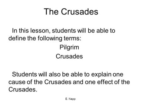 E. Napp The Crusades In this lesson, students will be able to define the following terms: Pilgrim Crusades Students will also be able to explain one cause.