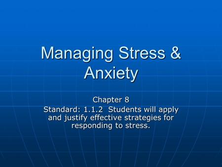 Managing Stress & Anxiety Chapter 8 Standard: 1.1.2 Students will apply and justify effective strategies for responding to stress.
