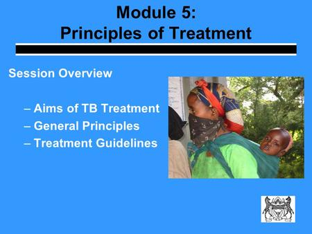 Module 5: Principles of Treatment Session Overview –Aims of TB Treatment –General Principles –Treatment Guidelines.