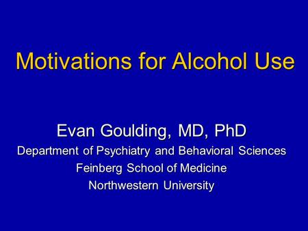 Motivations for Alcohol Use Evan Goulding, MD, PhD Department of Psychiatry and Behavioral Sciences Feinberg School of Medicine Northwestern University.