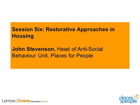 Session Six: Restorative Approaches in Housing John Stevenson, Head of Anti-Social Behaviour Unit, Places for People.