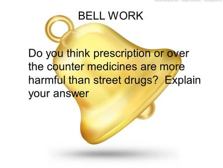 BELL WORK Do you think prescription or over the counter medicines are more harmful than street drugs? Explain your answer.