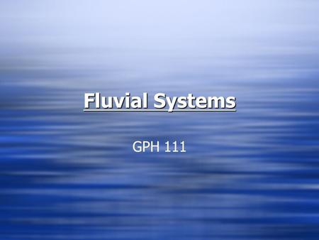 Fluvial Systems GPH 111. What are Fluvial Processes?  Collection of surface water into organized sequence of channelized forms whereby sediment is transported.