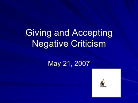 Giving and Accepting Negative Criticism May 21, 2007.