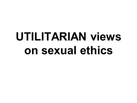 UTILITARIAN views on sexual ethics