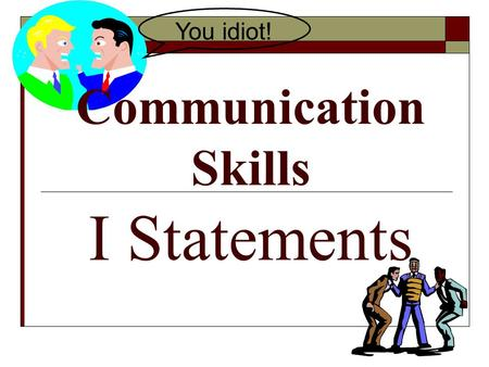 Communication Skills I Statements You idiot!. Conflict Resolution Definition: The process of ending a conflict by cooperating and problem solving.
