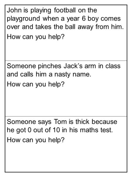 John is playing football on the playground when a year 6 boy comes over and takes the ball away from him. How can you help? Someone pinches Jack's arm.
