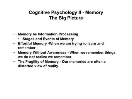 Cognitive Psychology II - Memory The Big Picture Memory as Information Processing Stages and Events of Memory Effortful Memory -When we are trying to learn.