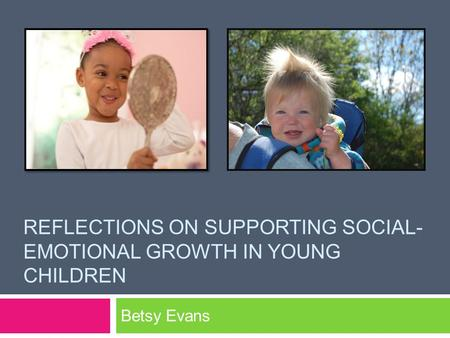 REFLECTIONS ON SUPPORTING SOCIAL- EMOTIONAL GROWTH IN YOUNG CHILDREN Betsy Evans.