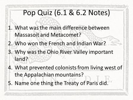 Pop Quiz (6.1 & 6.2 Notes) What was the main difference between Massasoit and Metacomet? Who won the French and Indian War? Why was the Ohio River Valley.