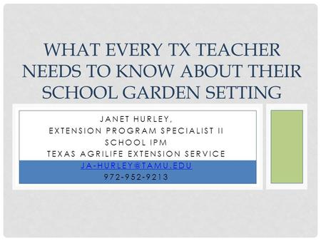 JANET HURLEY, EXTENSION PROGRAM SPECIALIST II SCHOOL IPM TEXAS AGRILIFE EXTENSION SERVICE 972-952-9213 WHAT EVERY TX TEACHER NEEDS TO.
