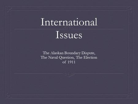 International Issues The Alaskan Boundary Dispute, The Naval Question, The Election of 1911.