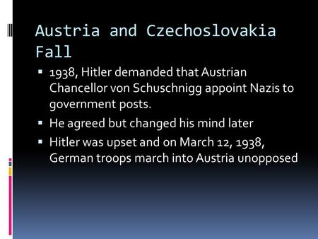 Austria and Czechoslovakia Fall  1938, Hitler demanded that Austrian Chancellor von Schuschnigg appoint Nazis to government posts.  He agreed but changed.