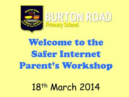 Welcome to the Safer Internet Parent's Workshop 18 th March 2014.