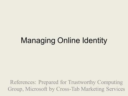 Managing Online Identity References: Prepared for Trustworthy Computing Group, Microsoft by Cross-Tab Marketing Services.