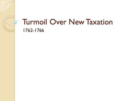 Turmoil Over New Taxation 1762-1766. Opening Prompt Question: War can be costly. Make a list of all the expenses a war can create.