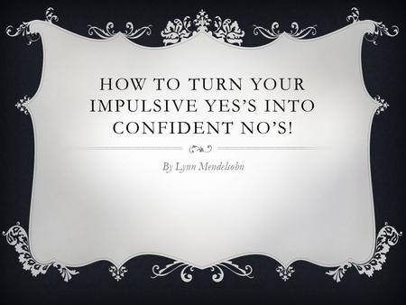 HOW TO TURN YOUR IMPULSIVE YES'S INTO CONFIDENT NO'S! By Lynn Mendelsohn.